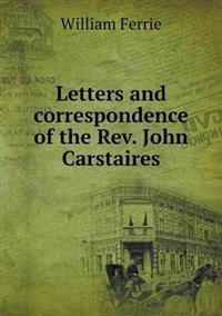 Letters and Correspondence of the REV. John Carstaires