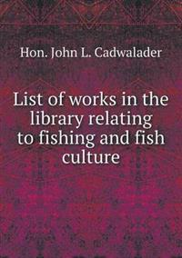 List of Works in the Library Relating to Fishing and Fish Culture