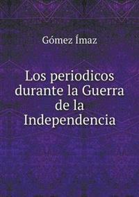 Los Periodicos Durante La Guerra de La Independencia