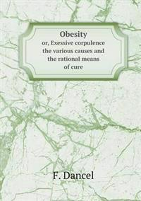 Obesity Or, Exessive Corpulence the Various Causes and the Rational Means of Cure