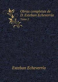 Obras Completas de D. Esteban Echeverria Tomo 2