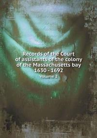Records of the Court of Assistants of the Colony of the Massachusetts Bay 1630 - 1692 Volume 2