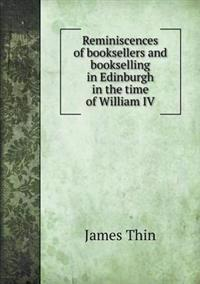 Reminiscences of Booksellers and Bookselling in Edinburgh in the Time of William IV