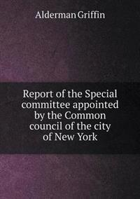 Report of the Special Committee Appointed by the Common Council of the City of New York