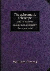 The Achromatic Telescope and Its Various Mountings, Especially the Equatorial