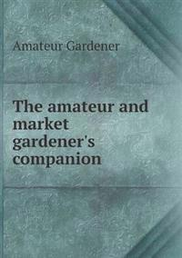 The Amateur and Market Gardener's Companion