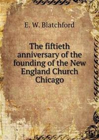 The Fiftieth Anniversary of the Founding of the New England Church Chicago
