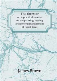 The Forester Or, a Practical Treatise on the Planting, Rearing and General Management of Forest-Trees