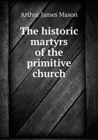 The Historic Martyrs of the Primitive Church