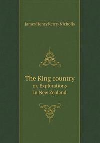 The King Country Or, Explorations in New Zealand