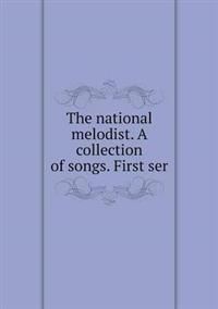 The National Melodist. a Collection of Songs. First Ser