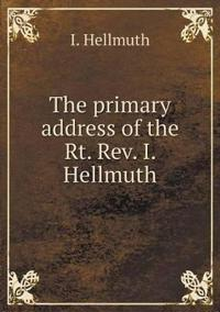 The Primary Address of the Rt. REV. I. Hellmuth
