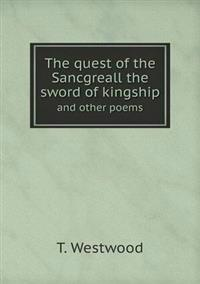 The Quest of the Sancgreall the Sword of Kingship and Other Poems
