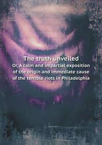 The Truth Unveiled Or, a Calm and Impartial Exposition of the Origin and Immediate Cause of the Terrible Riots in Philadelphia