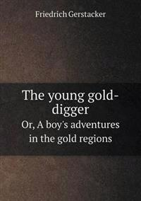 The Young Gold-Digger Or, a Boy's Adventures in the Gold Regions