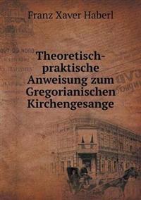 Theoretisch-Praktische Anweisung Zum Gregorianischen Kirchengesange