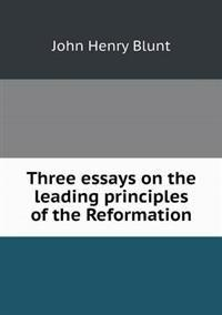 Three Essays on the Leading Principles of the Reformation