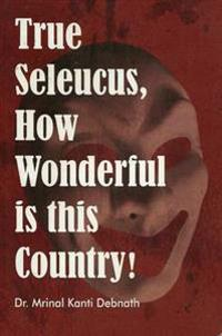 True Seleucus, How Wonderful is This Country!