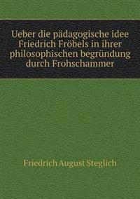 Ueber Die Padagogische Idee Friedrich Frobels in Ihrer Philosophischen Begrundung Durch Frohschammer