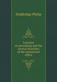 Lectures on Preaching and the Several Branches of the Ministerial Office