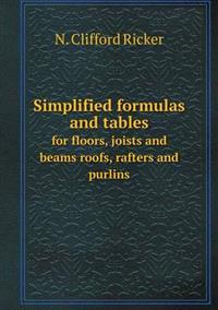 Simplified Formulas and Tables for Floors, Joists and Beams Roofs, Rafters and Purlins