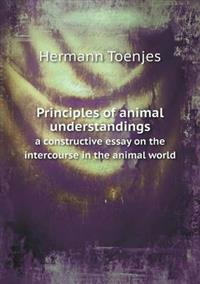 Principles of Animal Understandings a Constructive Essay on the Intercourse in the Animal World