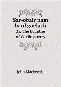 Sar-Obair Nam Bard Gaelach Or, the Beauties of Gaelic Poetry