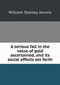 A Serious Fall in the Value of Gold Ascertained, and Its Social Effects Set Forth