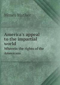 America's Appeal to the Impartial World Wherein the Rights of the Americans