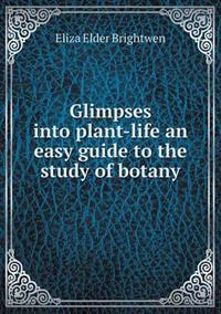 Glimpses Into Plant-Life an Easy Guide to the Study of Botany
