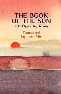 The Book of the Sun: 101 Odes by Rumi Translated by Foad Mir