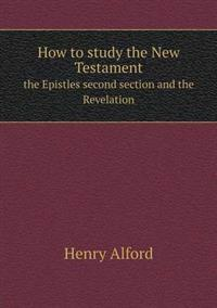 How to Study the New Testament the Epistles Second Section and the Revelation