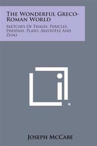 The Wonderful Greco-Roman World: Sketches of Thales, Pericles, Pheidias, Plato, Aristotle and Zeno