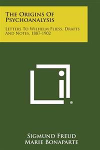 The Origins of Psychoanalysis: Letters to Wilhelm Fliess, Drafts and Notes, 1887-1902