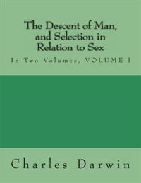 The Descent of Man, and Selection in Relation to Sex: In Two Volumes, Volume I