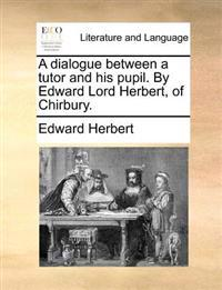 A Dialogue Between a Tutor and His Pupil. by Edward Lord Herbert, of Chirbury.