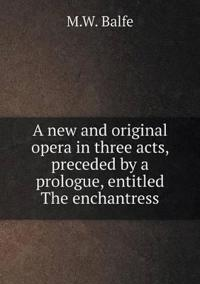 A New and Original Opera in Three Acts, Preceded by a Prologue, Entitled the Enchantress