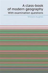 A Class-Book of Modern Geography with Examination Questions