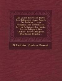 Les Livres Sacrés De Toutes Les Religions: Livres Sacrés Des Indiens. Livres Religieux Des Bouddhistes. Livres Religieux Des Parsis. Livres Religieux