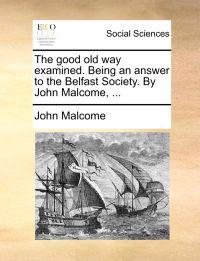 The Good Old Way Examined. Being an Answer to the Belfast Society. by John Malcome, ...