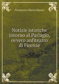 Notizie Istoriche Intorno Al Parlagio, Ovvero Anfiteatro Di Firenze