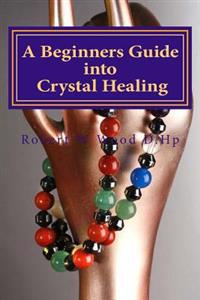 A Beginners Guide Into Crystal Healing: Exploring the Mystical World of Gemstones & Crystals