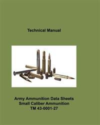 Army Ammunition Data Sheets for Small Caliber Ammunition: Technical Manual 43-0001-27 C2