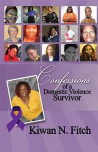 Confessions of a Domestic Violence Survivor: An Anthology of Personal Experiences