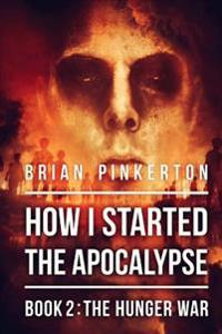 How I Started the Apocalypse: Book 2 the Hunger War