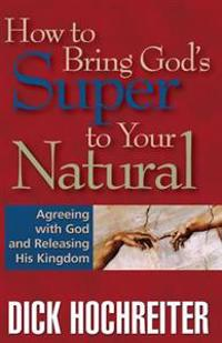 How to Bring God's Super to Your Natural: Agreeing with God and Releasing His Kingdom
