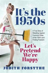 It's the 1950s: Let's Pretend We're Happy: A True Story of Rebelling Against Feminine Roles of the 1950's and Finding Freedom