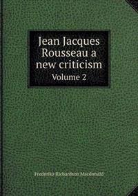 Jean Jacques Rousseau a New Criticism Volume 2