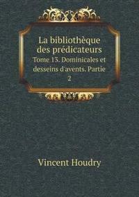 La Bibliotheque Des Predicateurs Tome 13. Dominicales Et Desseins D'Avents. Partie 2