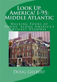 Look Up, America! I-95: Middle Atlantic: Walking Tours of Towns Along America's Busiest Highway